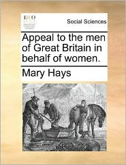 Appeal to the men of Great Britain in behalf of women. - Mary Hays