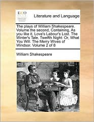 The Plays of William Shakespeare. Volume the Second, Containing, as You Like It. Love's Labour's Lost. the Winter's Tale. Twelfth Night: Or, What You Will. the Merry Wives of Windsor. Volume 2 of 8