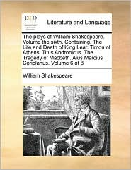 The Plays of William Shakespeare. Volume the Sixth, Containing, the Life and Death of King Lear. Timon of Athens. Titus Andronicus. the Tragedy of Macbeth. Aius Marcius Coriolanus. Volume 6 of 8