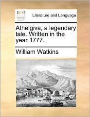 Athelgiva, a legendary tale. Written in the year 1777. - William Watkins