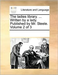 The ladies library. ... Written by a lady. Published by Mr. Steele. Volume 2 of 3 - See Notes Multiple Contributors