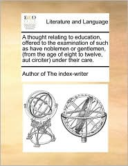 A thought relating to education, offered to the examination of such as have noblemen or gentlemen, (from the age of eight to twelve, aut circiter) under their care. - Author of The index-writer
