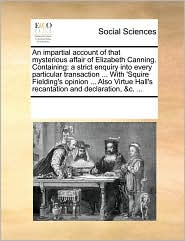 An impartial account of that mysterious affair of Elizabeth Canning. Containing: a strict enquiry into every particular transaction ... With 'Squire Fielding's opinion ... Also Virtue Hall's recantation and declaration, &c. ... - See Notes Multiple Contributors