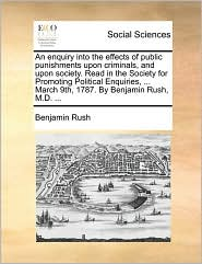 An Enquiry Into the Effects of Public Punishments Upon Criminals, and Upon Society. Read in the Society for Promoting Political Enquiries, ... March