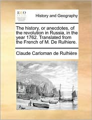 The history, or anecdotes, of the revolution in Russia, in the year 1762. Translated from the French of M. De Rulhiere. - Claude Carloman de Rulhi re