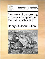 Elements of geography, expressly designed for the use of schools. - Henry St. John Bullen
