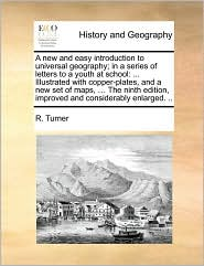 A  New and Easy Introduction to Universal Geography; In a Series of Letters to a Youth at School: Illustrated with Copper-Plates, and a New Set of Ma