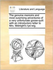 The Genuine Memoirs and Most Surprising Adventures of a Very Unfortunate Goose-Quill: With an Introductory Letter to Mrs. Midnight's Tye-Wig.