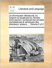 Le Chroniqueur Désoeuvré, Ou L'espion Du Boulevard Du Temple, Tome Second. Contenant Les Annales Scandaleuses & Véridiques Des Dir