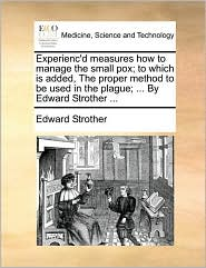 Experienc'd Measures How To Manage The Small Pox; To Which Is Added, The Proper Method To Be Used In The Plague; ... By Edward Str