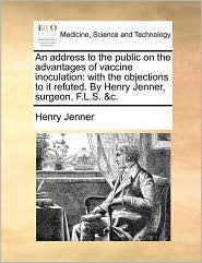 An Address to the Public on the Advantages of Vaccine Inoculation: With the Objections to It Refuted. by Henry Jenner, Surgeon, F.L.S. &C.