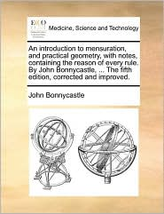 An Introduction to Mensuration, and Practical Geometry, with Notes, Containing the Reason of Every Rule. by John Bonnycastle, ... the Fifth Edition,