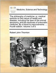 The Philosophy of Medicine: Or, Medical Extracts on the Nature of Health and Disease, Including the Laws of the Animal Conomy, and the Doctrines of ... ... Fourth Edition. Volume 3 of 5