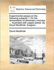 Experimental Essays on the Following Subjects: I. on the Fermentation of Alimentary Mixtures. ... Illustrated with Copper-Plates. by David MacBride, S