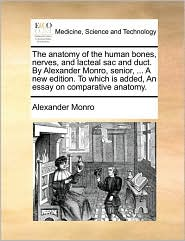 The Anatomy Of The Human Bones, Nerves, And Lacteal Sac And Duct. By Alexander Monro, Senior, ... A New Edition. To Which Is Added