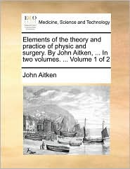 Elements of the theory and practice of physic and surgery. By John Aitken, ... In two volumes. ... Volume 1 of 2