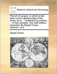 The art of surgery: in which is laid down such a general idea of the same, as is. confirmed by practice, . In two volumes. The sixth edition, corrected. By Daniel Turner, . Volume 1 of 2 - Daniel Turner