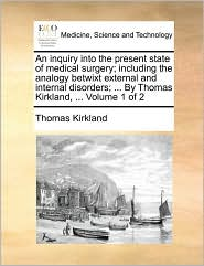 An inquiry into the present state of medical surgery; including the analogy betwixt external and internal disorders; ... By Thomas Kirkland, ... Volume 1 of 2