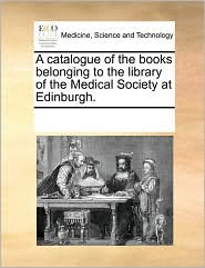 A catalogue of the books belonging to the library of the Medical Society at Edinburgh.