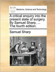 A Critical Enquiry Into the Present State of Surgery. by Samuel Sharp, ... the Fourth Edition.