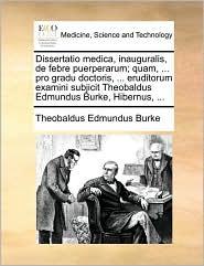 Dissertatio medica, inauguralis, de febre puerperarum; quam, ... pro gradu doctoris, ... eruditorum examini subjicit Theobaldus Edmundus Burke, Hibernus, ...