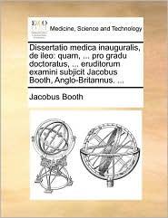 Dissertatio medica inauguralis, de ileo: quam, ... pro gradu doctoratus, ... eruditorum examini subjicit Jacobus Booth, Anglo-Britannus. ... - Jacobus Booth