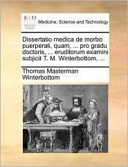 Dissertatio medica de morbo puerperali, quam, ... pro gradu doctoris, ... eruditorum examini subjicit T. M. Winterbottom, ...