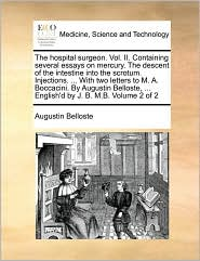 The hospital surgeon. Vol. II. Containing several essays on mercury. The descent of the intestine into the scrotum. Injections. ... With two letters to M. A. Boccacini. By Augustin Belloste, ... English'd by J. B. M.B. Volume 2 of 2