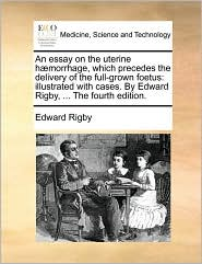 An essay on the uterine h morrhage, which precedes the delivery of the full-grown foetus: illustrated with cases. By Edward Rigby, ... The fourth edition.