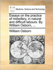 Essays on the practice of midwifery, in natural and difficult labours. By William Osborn, ...
