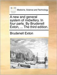 A new and general system of midwifery. In four parts. By Brudenell Exton, ... The third edition. - Brudenell Exton