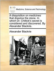 A disquisition on medicines that dissolve the stone. In which Dr. Chittick's secret is considered and discovered. By Alexander Blackrie. - Alexander Blackrie