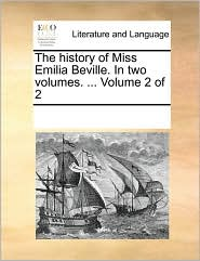 The history of Miss Emilia Beville. In two volumes. ... Volume 2 of 2 - See Notes Multiple Contributors