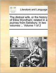 The distrest wife, or the history of Eliza Wyndham; related in a journey from Salisbury. In two volumes ... Volume 1 of 2 - See Notes Multiple Contributors