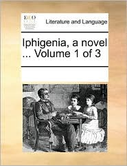 Iphigenia, a novel ... Volume 1 of 3 - See Notes Multiple Contributors