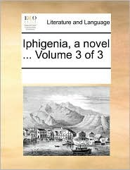 Iphigenia, a novel ... Volume 3 of 3 - See Notes Multiple Contributors