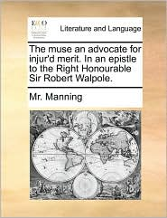 The muse an advocate for injur'd merit. In an epistle to the Right Honourable Sir Robert Walpole. - Mr. Manning