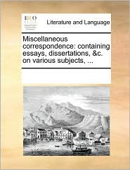 Miscellaneous correspondence: containing essays, dissertations, &c. on various subjects, ... - See Notes Multiple Contributors