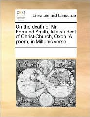 On The Death Of Mr. Edmund Smith, Late Student Of Christ-church, Oxon. A Poem, In Miltonic Verse.