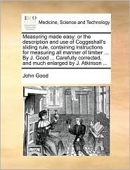 Measuring made easy: or the description and use of Coggeshall's sliding rule, containing instructions for measuring all manner of timber ... By J. Good ... Carefully corrected, and much enlarged by J. Atkinson ... - John Good