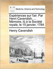 Experiences Sur L'Air. Par Henri Cavendish, ... Memoire, Lu a la Societe Royale, Le 15 Janvier, 1784.