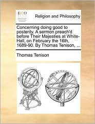 Concerning doing good to posterity. A sermon preach'd before Their Majesties at White-Hall, on February the 16th, 1689-90. By Thomas Tenison, ... - Thomas Tenison