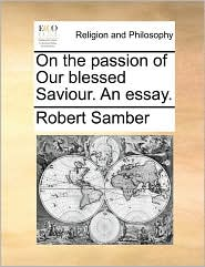 On The Passion Of Our Blessed Saviour. An Essay.