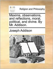 Maxims, Observations, and Reflections, Moral, Political, and Divine. by Mr. Addison.