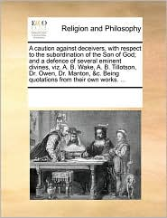 A   Caution Against Deceivers, with Respect to the Subordination of the Son of God; And a Defence of Several Eminent Divines, Viz. A. B. Wake, A. B. T