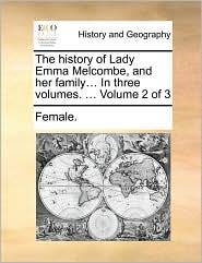 The history of Lady Emma Melcombe, and her family. In three volumes. . Volume 2 of 3 - Female.