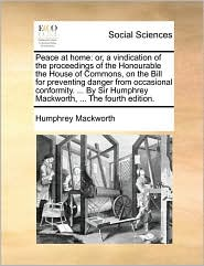 Peace at home: or, a vindication of the proceedings of the Honourable the House of Commons, on the Bill for preventing danger from occasional conformity. ... By Sir Humphrey Mackworth, ... The fourth edition. - Humphrey Mackworth
