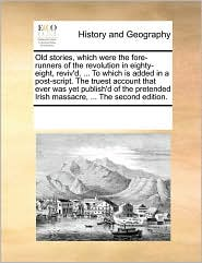 Old stories, which were the fore-runners of the revolution in eighty-eight, reviv'd, ... To which is added in a post-script. The truest account that ever was yet publish'd of the pretended Irish massacre, ... The second edition. - See Notes Multiple Contributors