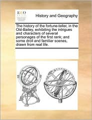 The history of the fortune-teller, in the Old-Bailey, exhibiting the intrigues and characters of several personages of the first rank; and some droll and familiar scenes, drawn from real life. - See Notes Multiple Contributors