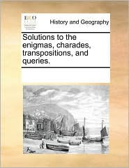 Solutions to the enigmas, charades, transpositions, and queries. - See Notes Multiple Contributors